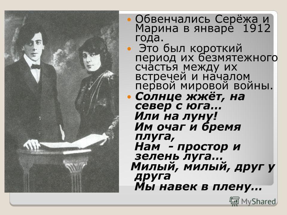 Обвенчались Серёжа и Марина в январе 1912 года. Это был короткий период их безмятежного счастья между их встречей и началом первой мировой войны. Солнце жжёт, на север с юга… Или на луну! Им очаг и бремя плуга, Нам - простор и зелень луга… Милый, мил