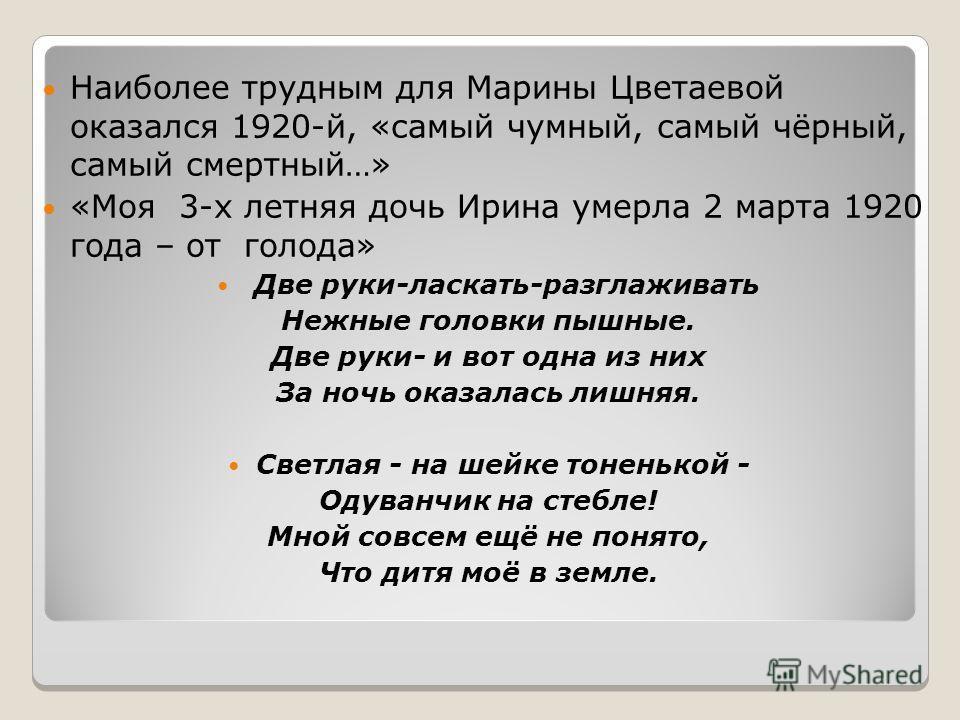 Наиболее трудным для Марины Цветаевой оказался 1920-й, «самый чумный, самый чёрный, самый смертный…» «Моя 3-х летняя дочь Ирина умерла 2 марта 1920 года – от голода» Две руки-ласкать-разглаживать Нежные головки пышные. Две руки- и вот одна из них За