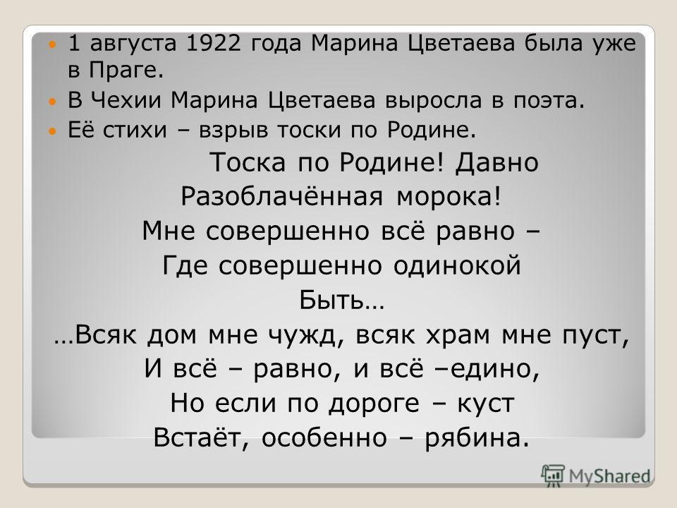 1 августа 1922 года Марина Цветаева была уже в Праге. В Чехии Марина Цветаева выросла в поэта. Её стихи – взрыв тоски по Родине. Тоска по Родине! Давно Разоблачённая морока! Мне совершенно всё равно – Где совершенно одинокой Быть… …Всяк дом мне чужд,