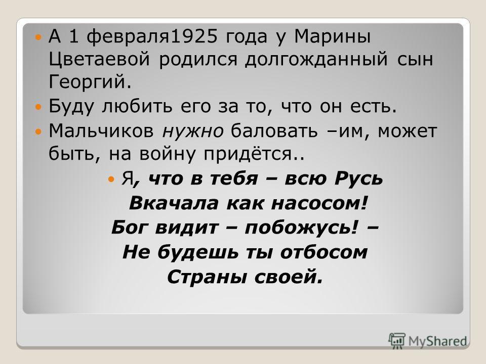 А 1 февраля1925 года у Марины Цветаевой родился долгожданный сын Георгий. Буду любить его за то, что он есть. Мальчиков нужно баловать –им, может быть, на войну придётся.. Я, что в тебя – всю Русь Вкачала как насосом! Бог видит – побожусь! – Не будеш