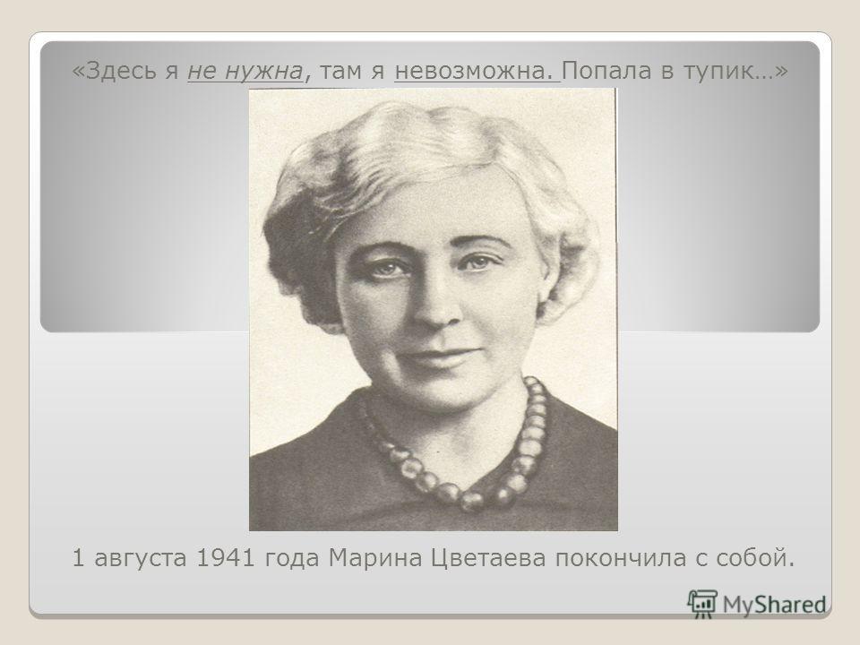 «Здесь я не нужна, там я невозможна. Попала в тупик…» 1 августа 1941 года Марина Цветаева покончила с собой.