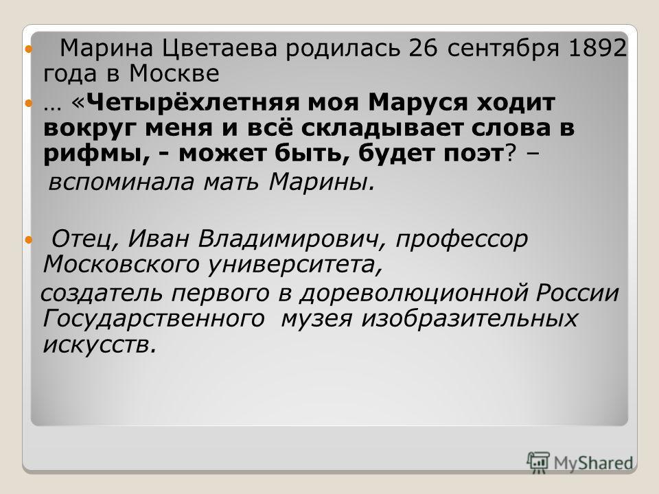Марина Цветаева родилась 26 сентября 1892 года в Москве … «Четырёхлетняя моя Маруся ходит вокруг меня и всё складывает слова в рифмы, - может быть, будет поэт? – вспоминала мать Марины. Отец, Иван Владимирович, профессор Московского университета, соз