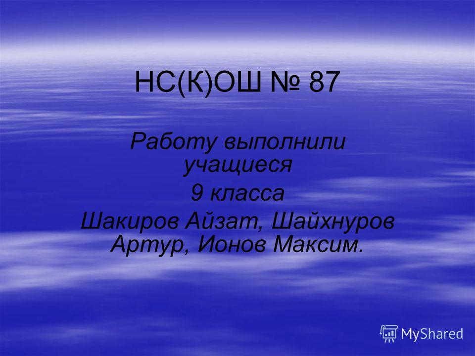 НС(К)ОШ 87 Работу выполнили учащиеся 9 класса Шакиров Айзат, Шайхнуров Артур, Ионов Максим.