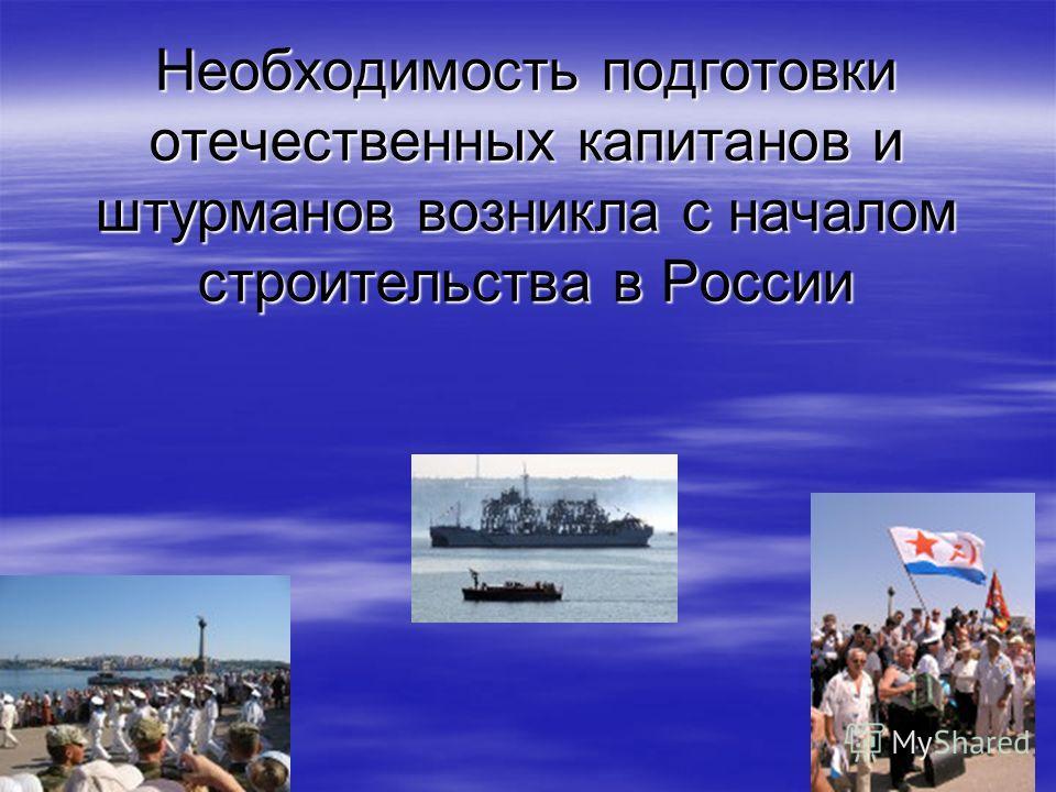 Необходимость подготовки отечественных капитанов и штурманов возникла с началом строительства в России