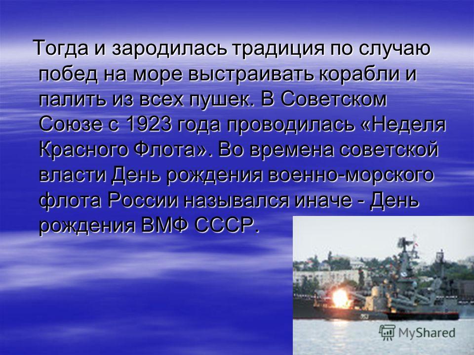 Тогда и зародилась традиция по случаю побед на море выстраивать корабли и палить из всех пушек. В Советском Союзе с 1923 года проводилась «Неделя Красного Флота». Во времена советской власти День рождения военно-морского флота России назывался иначе
