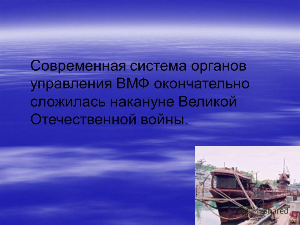 Современная система органов управления ВМФ окончательно сложилась накануне Великой Отечественной войны.