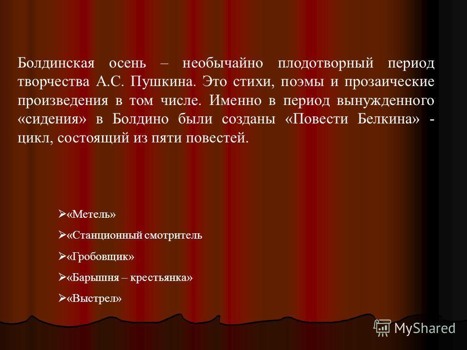 Болдинская осень – необычайно плодотворный период творчества А.С. Пушкина. Это стихи, поэмы и прозаические произведения в том числе. Именно в период вынужденного «сидения» в Болдино были созданы «Повести Белкина» - цикл, состоящий из пяти повестей. «