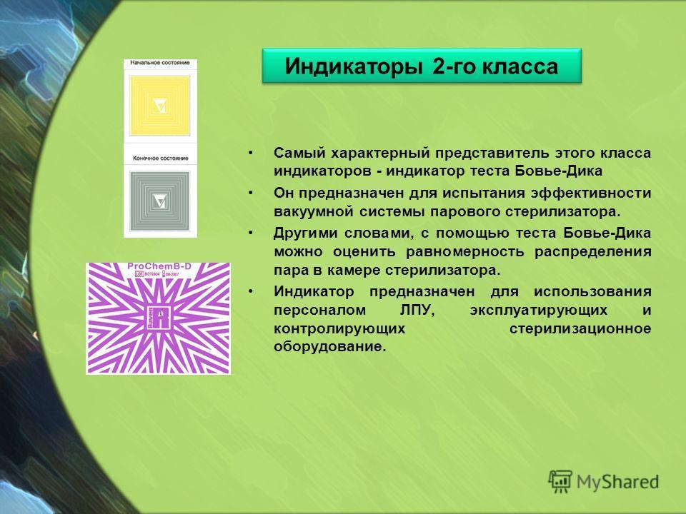 Самый характерный представитель этого класса индикаторов - индикатор теста Бовье-Дика Он предназначен для испытания эффективности вакуумной системы парового стерилизатора. Другими словами, с помощью теста Бовье-Дика можно оценить равномерность распре