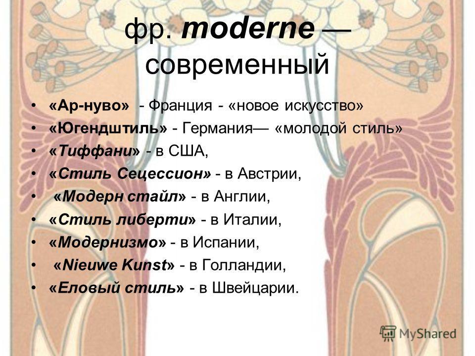 фр. moderne современный «Ар-нуво» - Франция - «новое искусство» «Югендштиль» - Германия «молодой стиль» «Тиффани» - в США, «Стиль Сецессион» - в Австрии, «Модерн стайл» - в Англии, «Стиль либерти» - в Италии, «Модернизмо» - в Испании, «Nieuwe Kunst»
