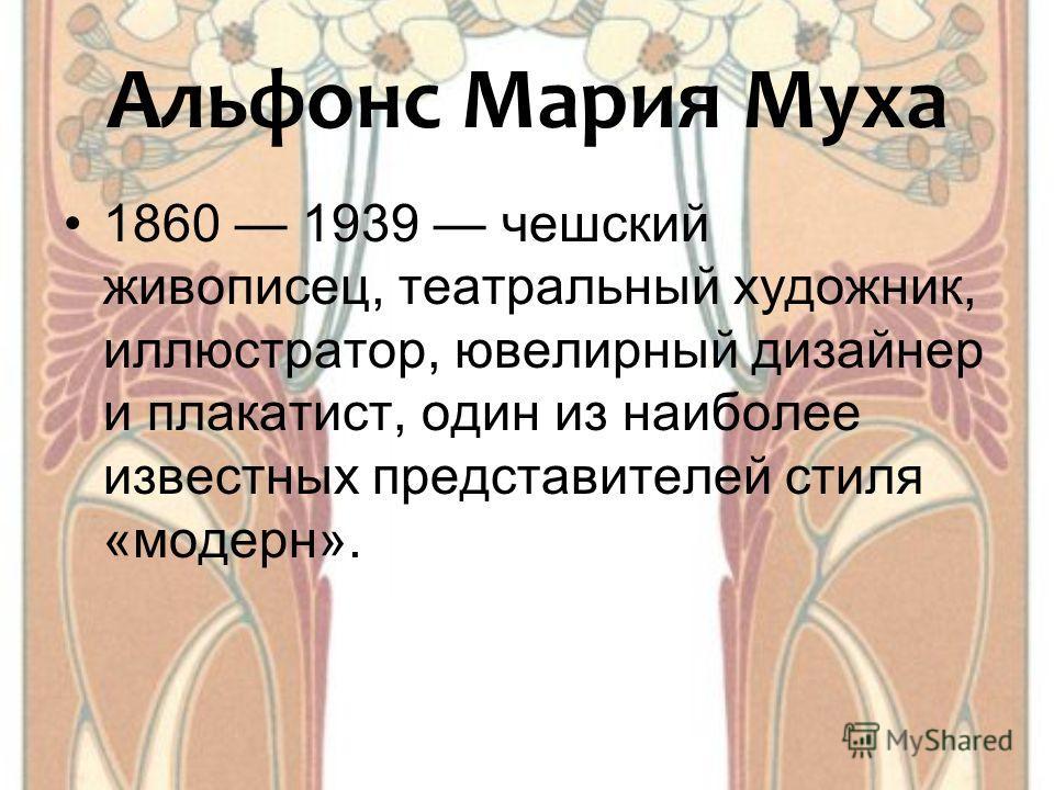 Альфонс Мария Муха 1860 1939 чешский живописец, театральный художник, иллюстратор, ювелирный дизайнер и плакатист, один из наиболее известных представителей стиля «модерн».