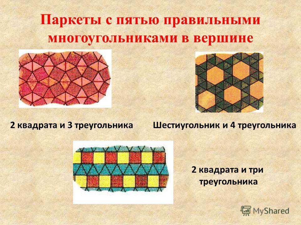 Паркеты с пятью правильными многоугольниками в вершине 2 квадрата и 3 треугольникаШестиугольник и 4 треугольника 2 квадрата и три треугольника