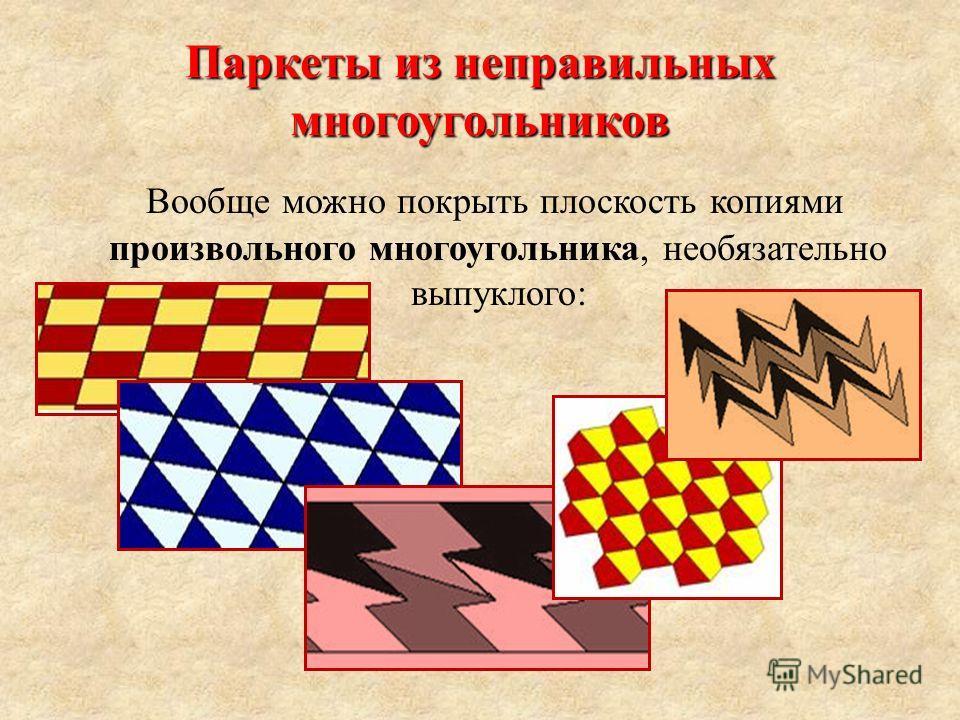 Паркеты из неправильных многоугольников Вообще можно покрыть плоскость копиями произвольного многоугольника, необязательно выпуклого: