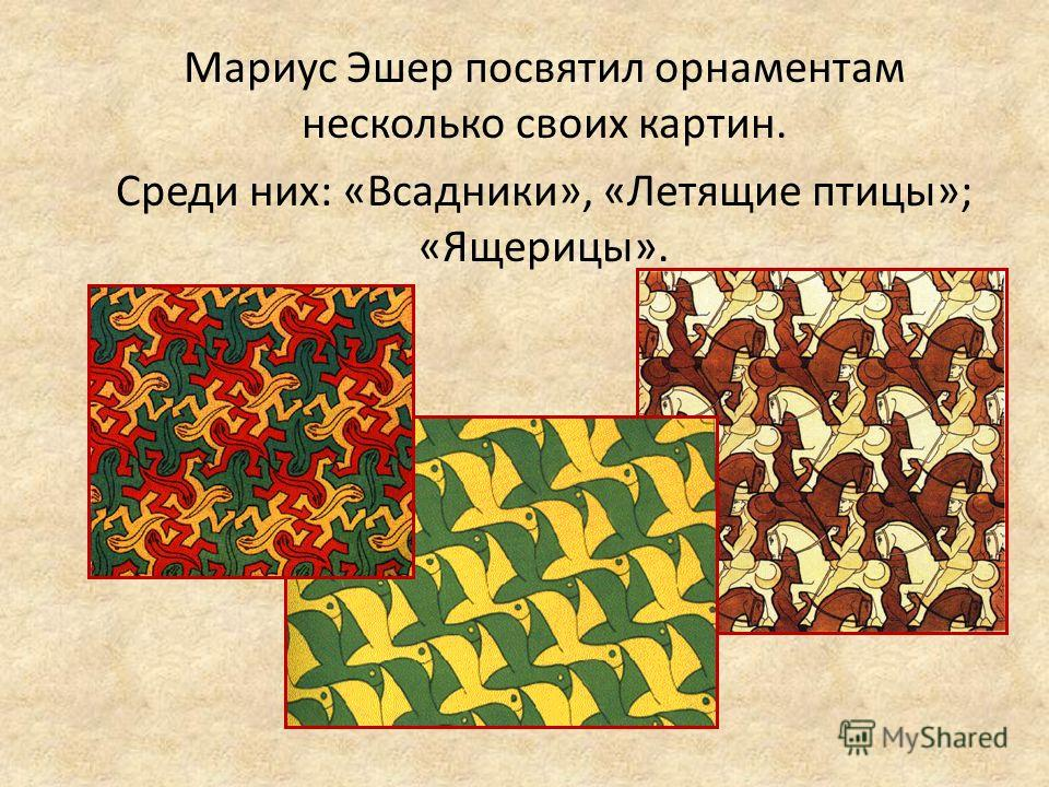 Мариус Эшер посвятил орнаментам несколько своих картин. Среди них: «Всадники», «Летящие птицы»; «Ящерицы».