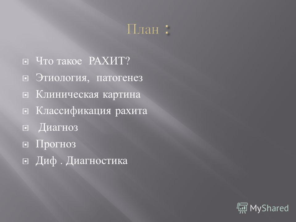 Что такое РАХИТ ? Этиология, патогенез Клиническая картина Классификация рахита Диагноз Прогноз Диф. Диагностика