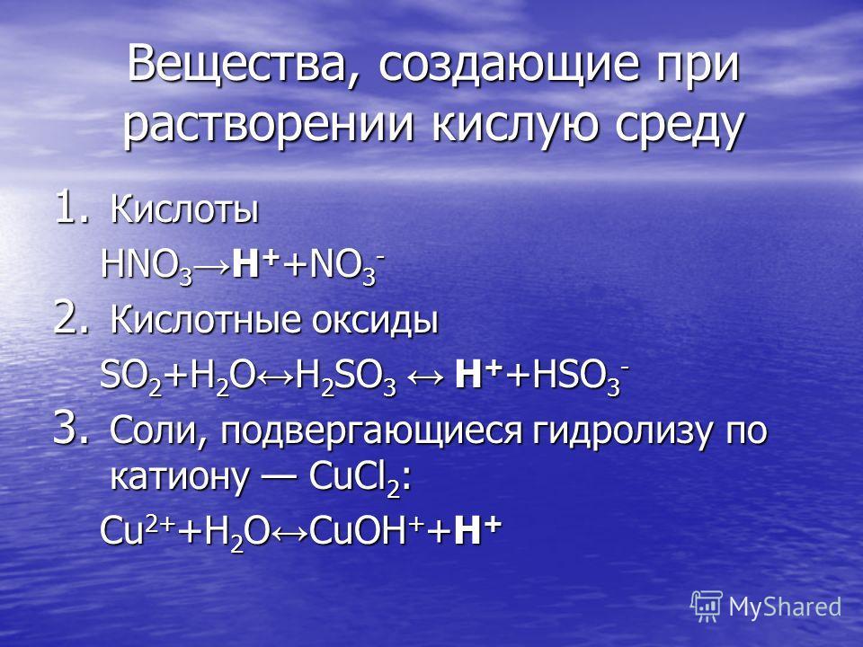 Вещества, создающие при растворении кислую среду 1. Кислоты HNO 3 H + +NO 3 - HNO 3 H + +NO 3 - 2. Кислотные оксиды SO 2 +H 2 O H 2 SO 3 H + +HSO 3 - SO 2 +H 2 O H 2 SO 3 H + +HSO 3 - 3. Соли, подвергающиеся гидролизу по катиону СuCl 2 : Сu 2+ +H 2 O
