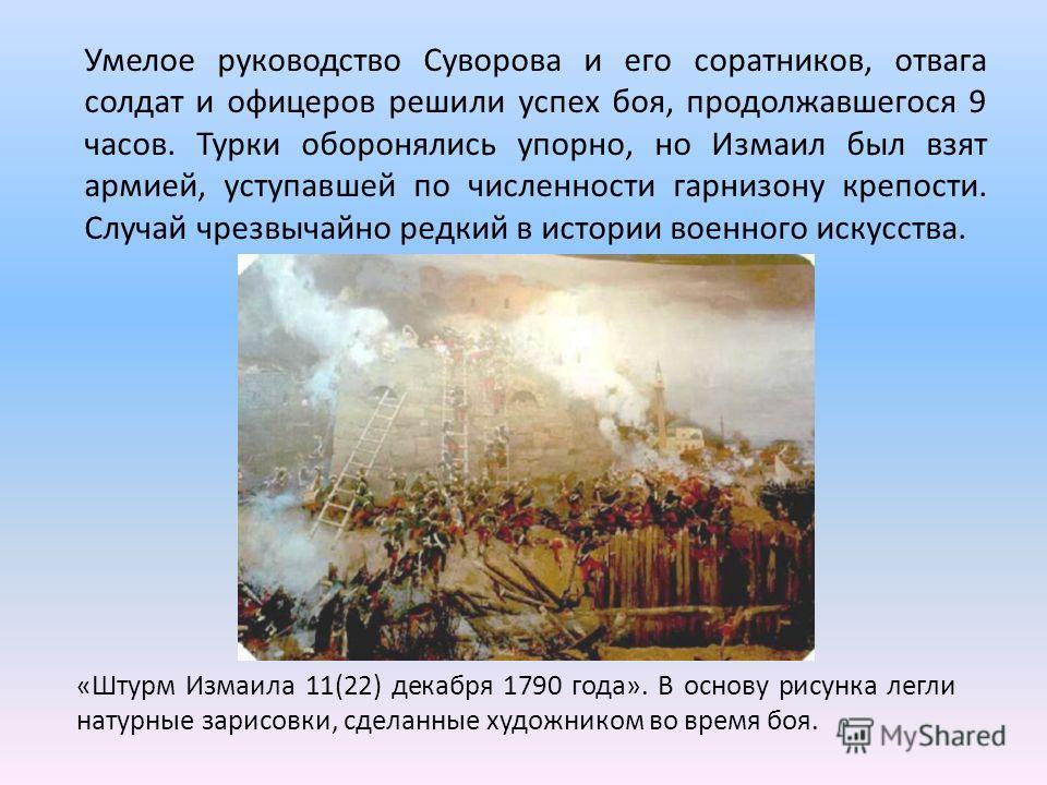 «Штурм Измаила 11(22) декабря 1790 года». В основу рисунка легли натурные зарисовки, сделанные художником во время боя. Умелое руководство Суворова и его соратников, отвага солдат и офицеров решили успех боя, продолжавшегося 9 часов. Турки оборонялис