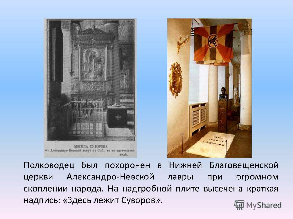Полководец был похоронен в Нижней Благовещенской церкви Александро-Невской лавры при огромном скоплении народа. На надгробной плите высечена краткая надпись: «Здесь лежит Суворов».
