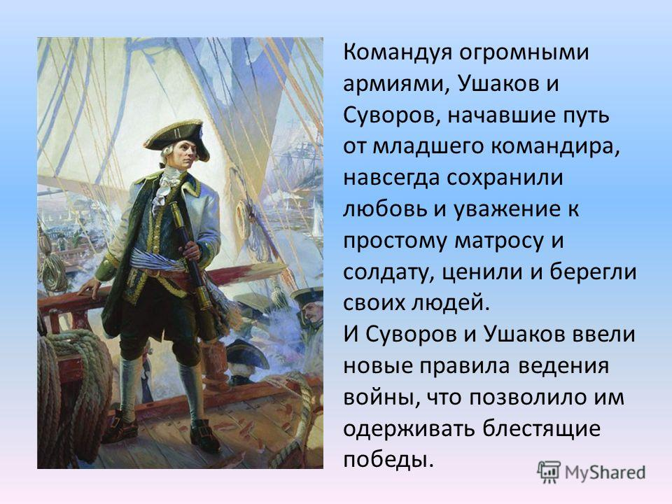 Командуя огромными армиями, Ушаков и Суворов, начавшие путь от младшего командира, навсегда сохранили любовь и уважение к простому матросу и солдату, ценили и берегли своих людей. И Суворов и Ушаков ввели новые правила ведения войны, что позволило им