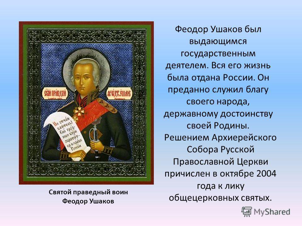 Святой праведный воин Феодор Ушаков Решением Архиерейского Собора Русской Православной Церкви причислен в октябре 2004 года к лику общецерковных святых. Феодор Ушаков был выдающимся государственным деятелем. Вся его жизнь была отдана России. Он преда