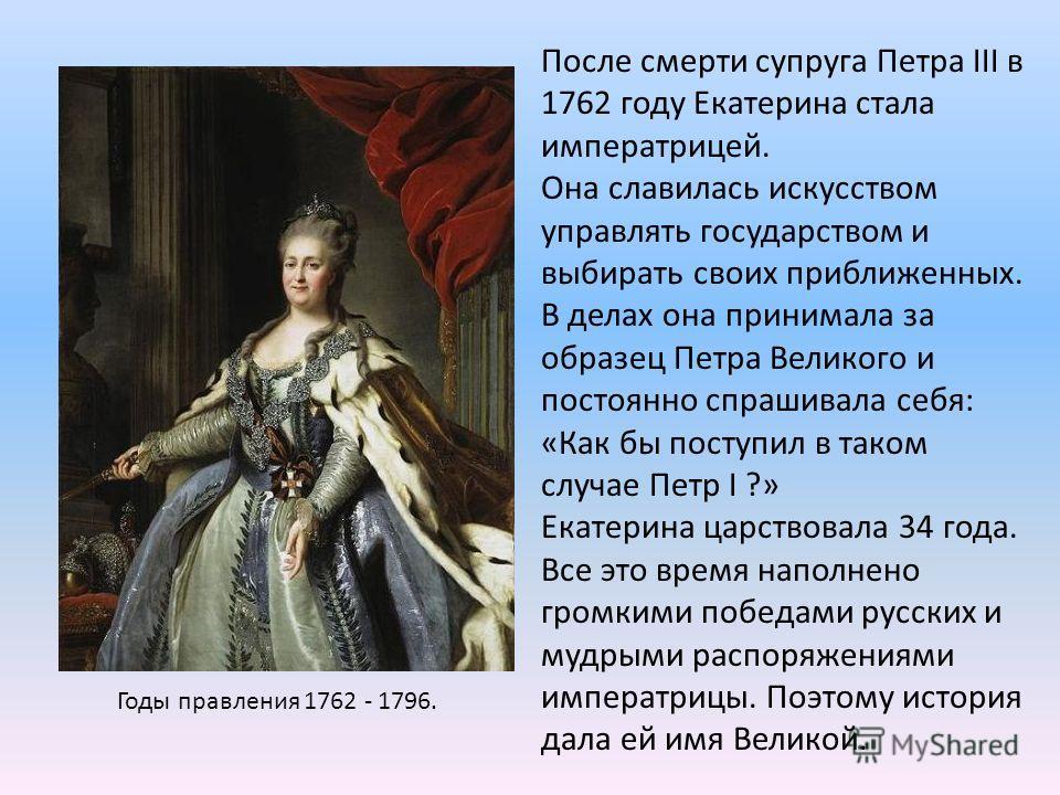 Годы правления 1762 - 1796. После смерти супруга Петра III в 1762 году Екатерина стала императрицей. Она славилась искусством управлять государством и выбирать своих приближенных. В делах она принимала за образец Петра Великого и постоянно спрашивала