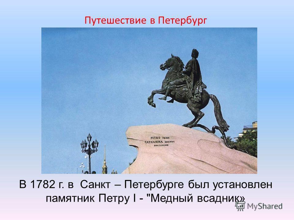 В 1782 г. в Санкт – Петербурге был установлен памятник Петру I - Медный всадник» Путешествие в Петербург