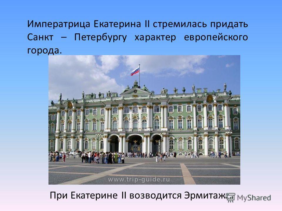Императрица Екатерина II стремилась придать Санкт – Петербургу характер европейского города. При Екатерине II возводится Эрмитаж.
