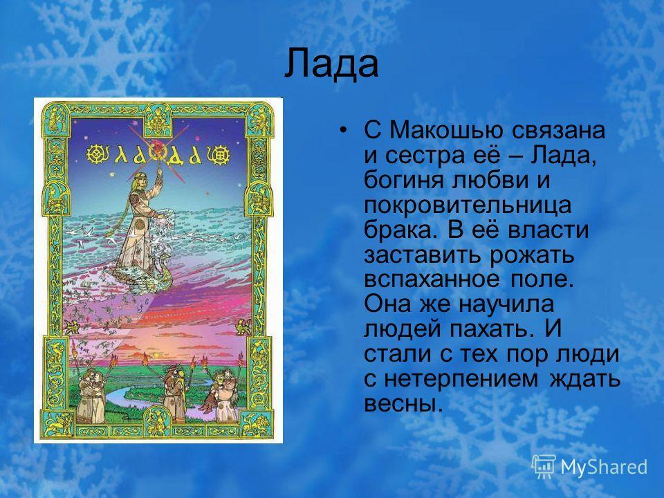 Лада С Макошью связана и сестра её – Лада, богиня любви и покровительница брака. В её власти заставить рожать вспаханное поле. Она же научила людей пахать. И стали с тех пор люди с нетерпением ждать весны.