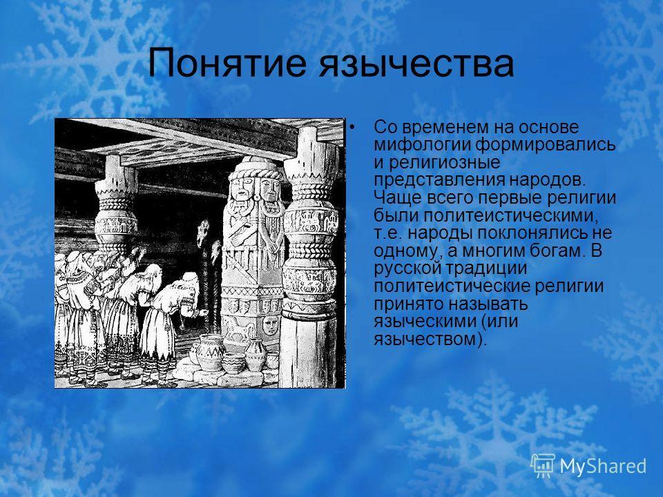 Понятие язычества Со временем на основе мифологии формировались и религиозные представления народов. Чаще всего первые религии были политеистическими, т.е. народы поклонялись не одному, а многим богам. В русской традиции политеистические религии прин