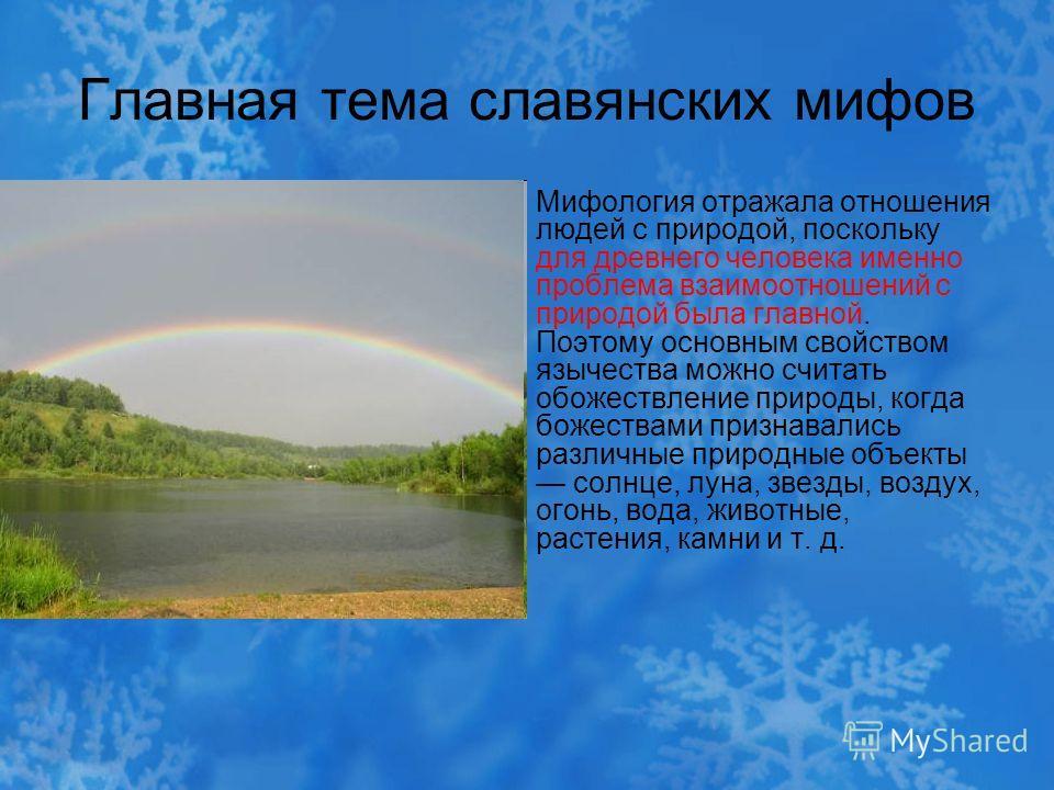 Главная тема славянских мифов Мифология отражала отношения людей с природой, поскольку для древнего человека именно проблема взаимоотношений с природой была главной. Поэтому основным свойством язычества можно считать обожествление природы, когда боже