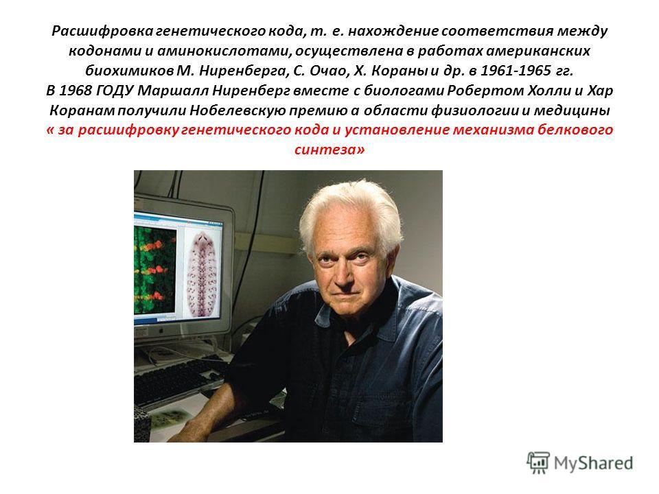 Расшифровка генетического кода, т. е. нахождение соответствия между кодонами и аминокислотами, осуществлена в работах американских биохимиков М. Ниренберга, С. Очао, Х. Кораны и др. в 1961-1965 гг. В 1968 ГОДУ Маршалл Ниренберг вместе с биологами Роб