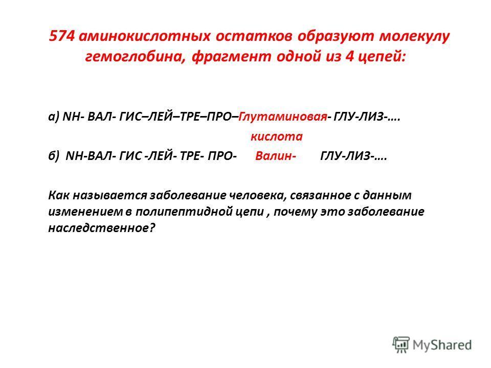 574 аминокислотных остатков образуют молекулу гемоглобина, фрагмент одной из 4 цепей: а) NH- ВАЛ- ГИС–ЛЕЙ–ТРЕ–ПРО–Глутаминовая- ГЛУ-ЛИЗ-…. кислота б) NH-ВАЛ- ГИС -ЛЕЙ- ТРЕ- ПРО- Валин- ГЛУ-ЛИЗ-…. Как называется заболевание человека, связанное с данны