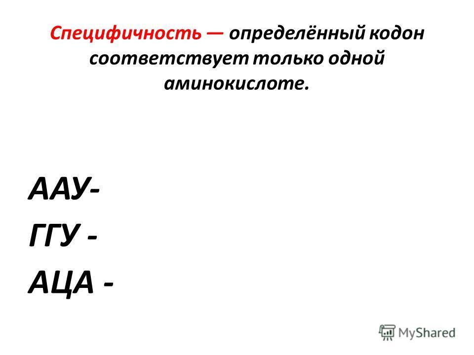 Специфичность определённый кодон соответствует только одной аминокислоте. ААУ- ГГУ - АЦА -