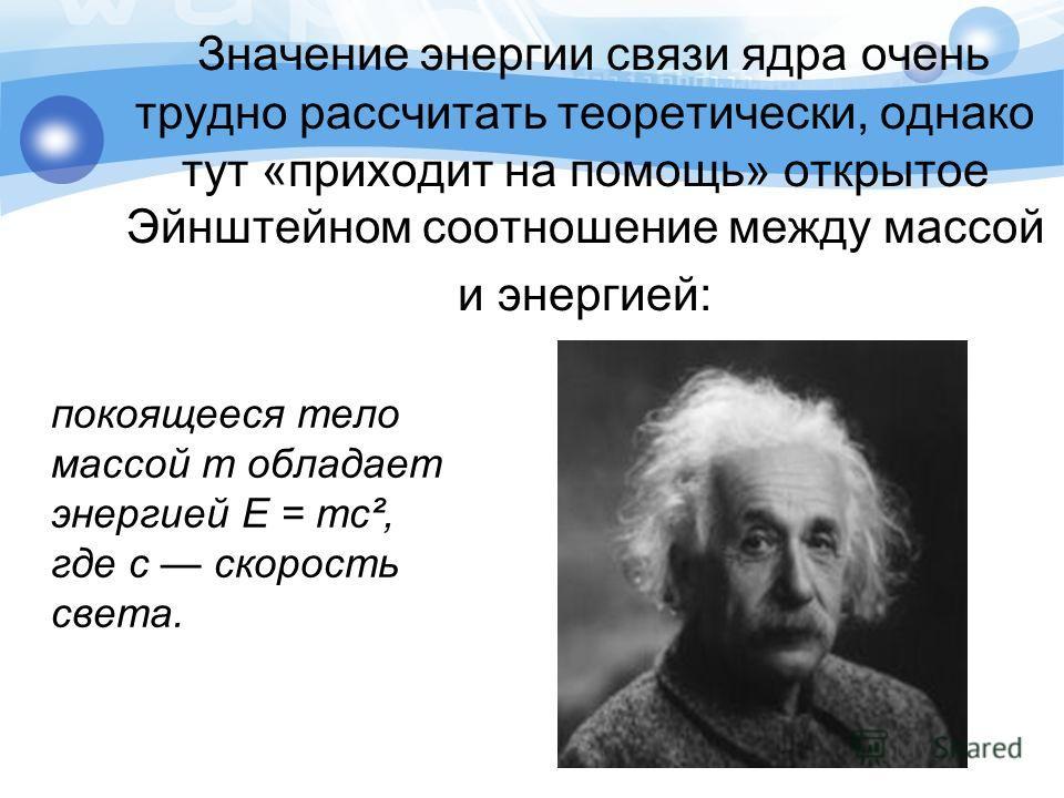 Значение энергии связи ядра очень трудно рассчитать теоретически, однако тут «приходит на помощь» открытое Эйнштейном соотношение между массой и энергией: покоящееся тело массой т обладает энергией Е = тс², где с скорость света.