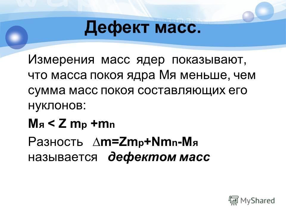 Дефект масс. Измерения масс ядер показывают, что масса покоя ядра Мя меньше, чем сумма масс покоя составляющих его нуклонов: М я < Z m p +m n Разность m=Zm p +Nm n -M я называется дефектом масс