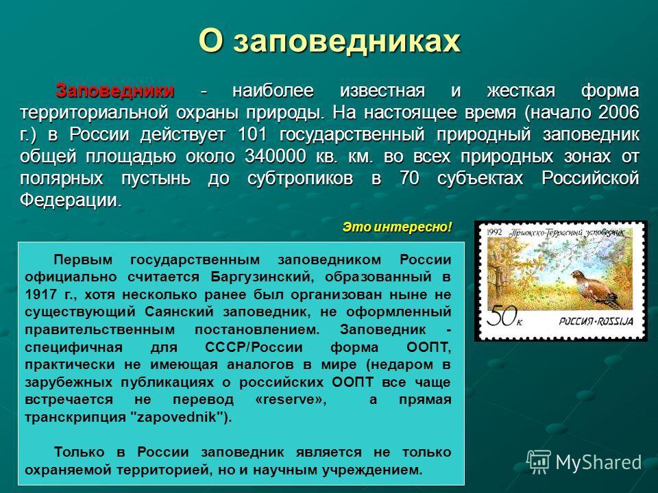 О заповедниках Заповедники - наиболее известная и жесткая форма территориальной охраны природы. На настоящее время (начало 2006 г.) в России действует 101 государственный природный заповедник общей площадью около 340000 кв. км. во всех природных зона