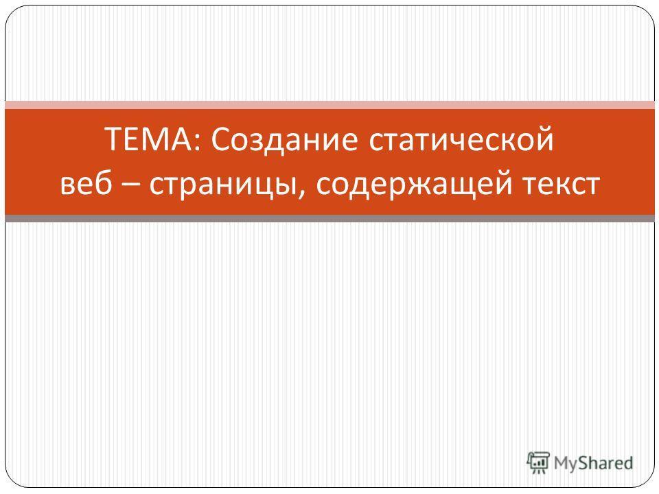 ТЕМА : Создание статической веб – страницы, содержащей текст