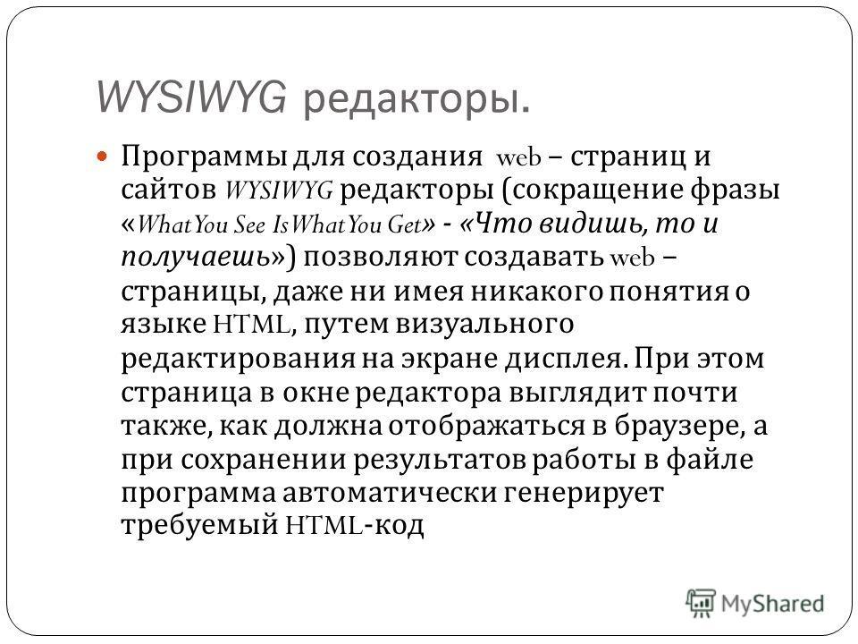 WYSIWYG редакторы. Программы для создания web – страниц и сайтов WYSIWYG редакторы ( сокращение фразы «What You See Is What You Get» - « Что видишь, то и получаешь ») позволяют создавать web – страницы, даже ни имея никакого понятия о языке HTML, пут