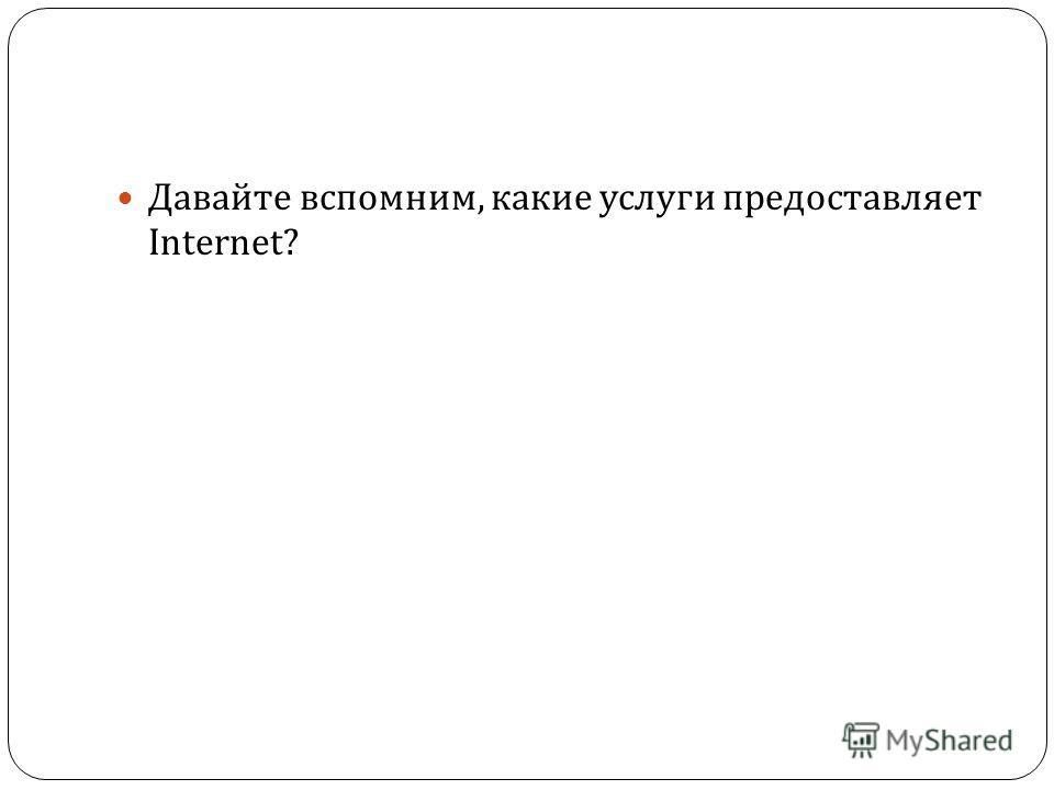 Давайте вспомним, какие услуги предоставляет Internet?