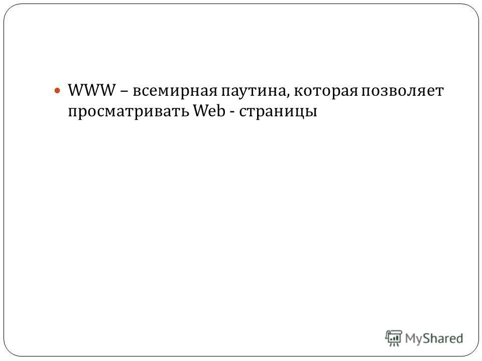 WWW – всемирная паутина, которая позволяет просматривать Web - страницы
