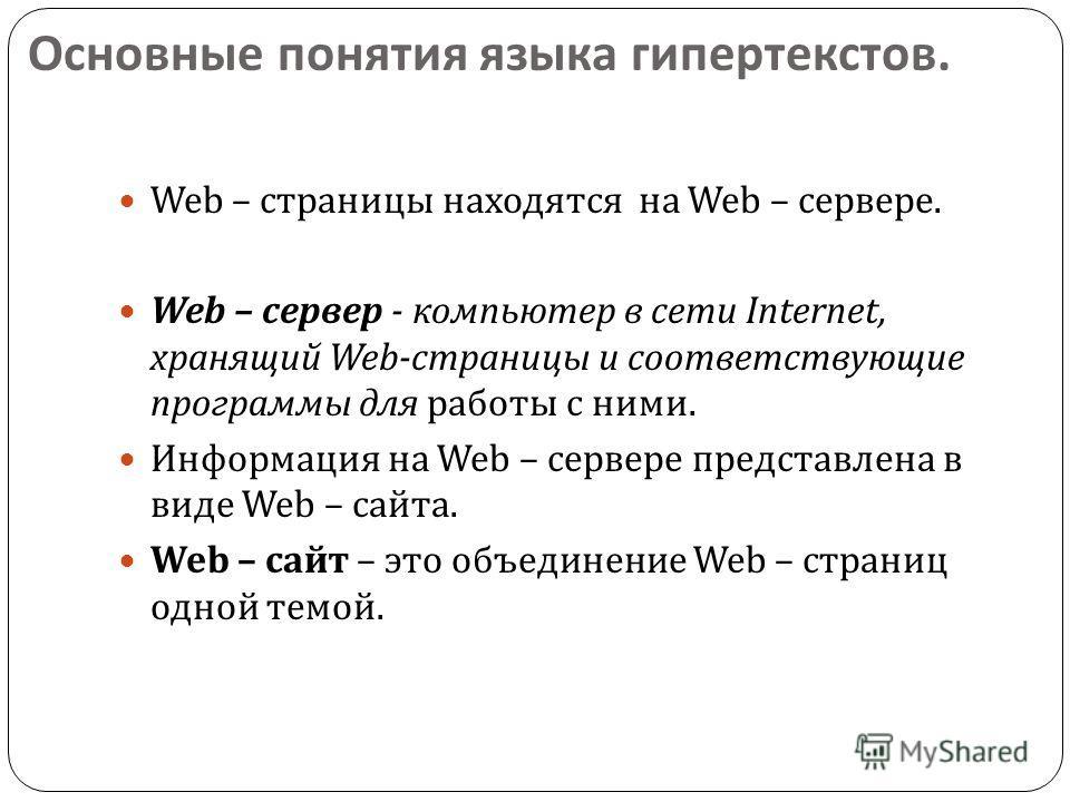 Основные понятия языка гипертекстов. Web – страницы находятся на Web – сервере. Web – сервер - компьютер в сети Internet, хранящий Web- страницы и соответствующие программы для работы с ними. Информация на Web – сервере представлена в виде Web – сайт