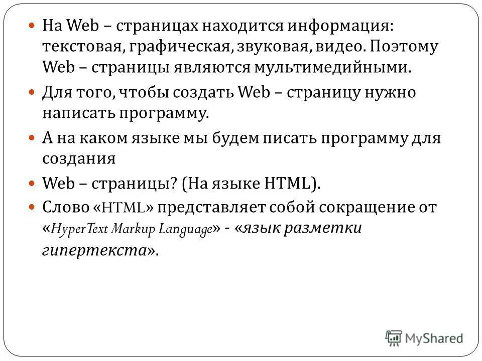На Web – страницах находится информация : текстовая, графическая, звуковая, видео. Поэтому Web – страницы являются мультимедийными. Для того, чтобы создать Web – страницу нужно написать программу. А на каком языке мы будем писать программу для создан