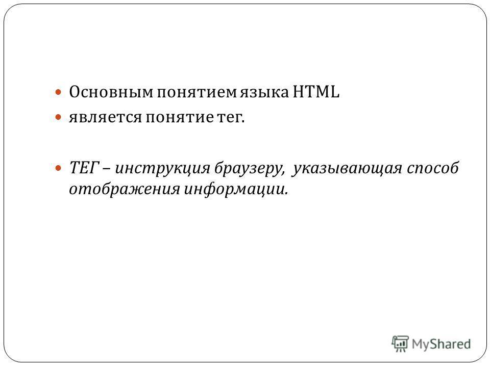 Основным понятием языка HTML является понятие тег. ТЕГ – инструкция браузеру, указывающая способ отображения информации.