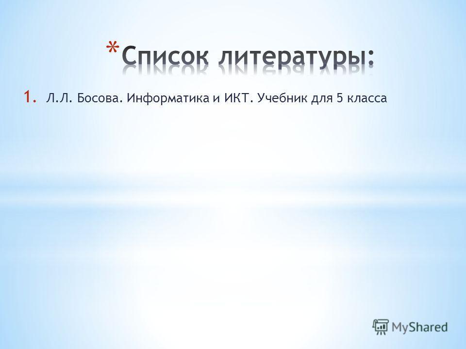 1. Л.Л. Босова. Информатика и ИКТ. Учебник для 5 класса