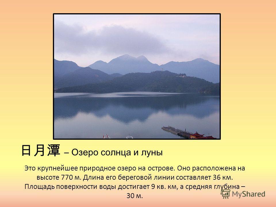 – Озеро солнца и луны Это крупнейшее природное озеро на острове. Оно расположена на высоте 770 м. Длина его береговой линии составляет 36 км. Площадь поверхности воды достигает 9 кв. км, а средняя глубина – 30 м.
