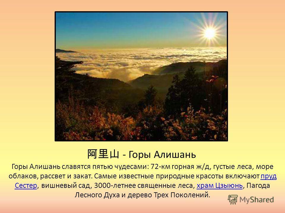 - Горы Алишань Горы Алишань славятся пятью чудесами: 72-км горная ж/д, густые леса, море облаков, рассвет и закат. Самые известные природные красоты включают пруд Сестер, вишневый сад, 3000-летнее священные леса, храм Цзыюнь, Пагода Лесного Духа и де