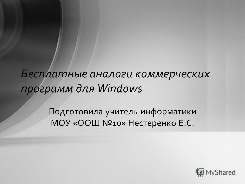 Бесплатные аналоги коммерческих программ для Windows Подготовила учитель информатики МОУ «ООШ 10» Нестеренко Е.С.