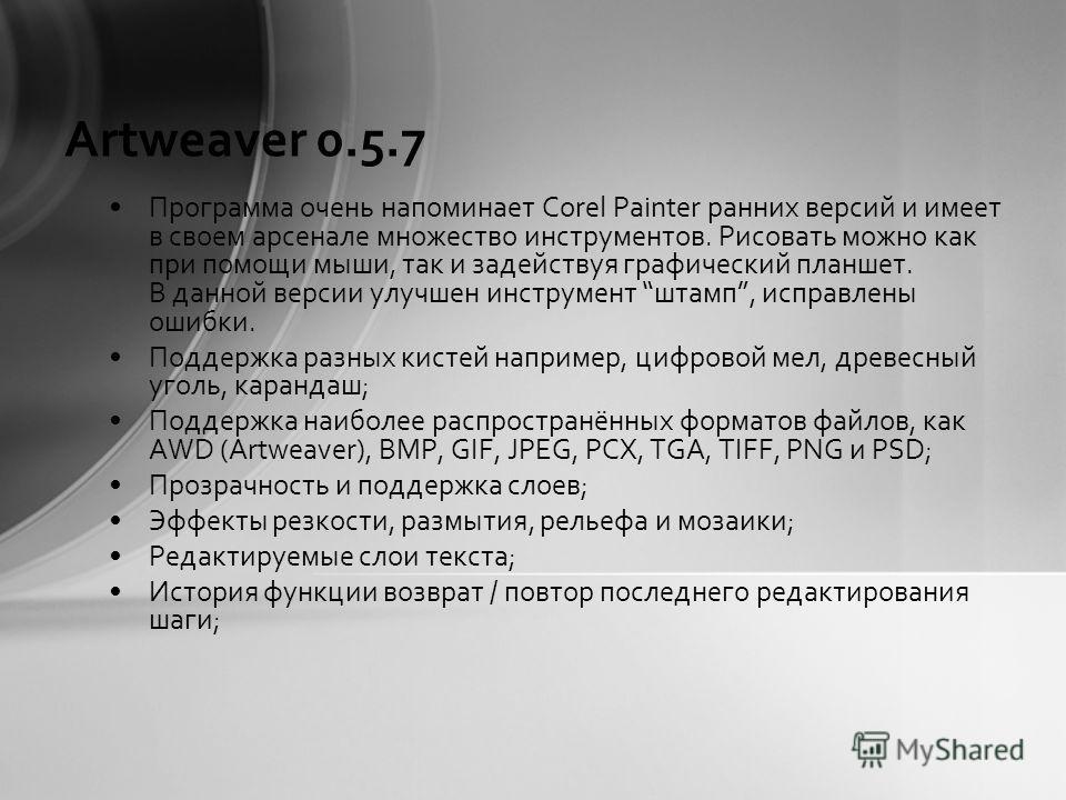 Artweaver 0.5.7 Программа очень напоминает Corel Painter ранних версий и имеет в своем арсенале множество инструментов. Рисовать можно как при помощи мыши, так и задействуя графический планшет. В данной версии улучшен инструмент штамп, исправлены оши