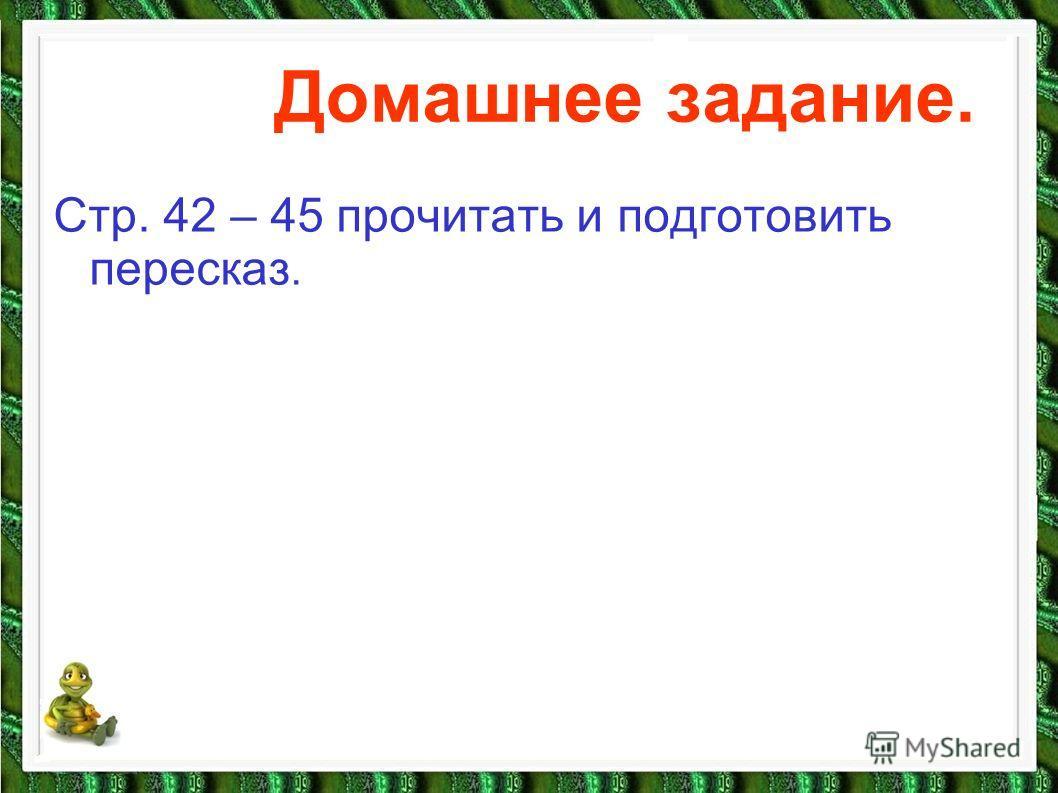 Домашнее задание. Стр. 42 – 45 прочитать и подготовить пересказ.