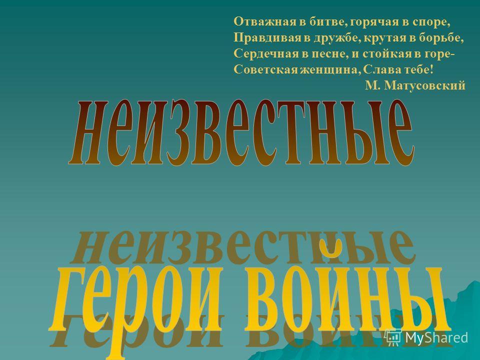 Отважная в битве, горячая в споре, Правдивая в дружбе, крутая в борьбе, Сердечная в песне, и стойкая в горе- Советская женщина, Слава тебе! М. Матусовский