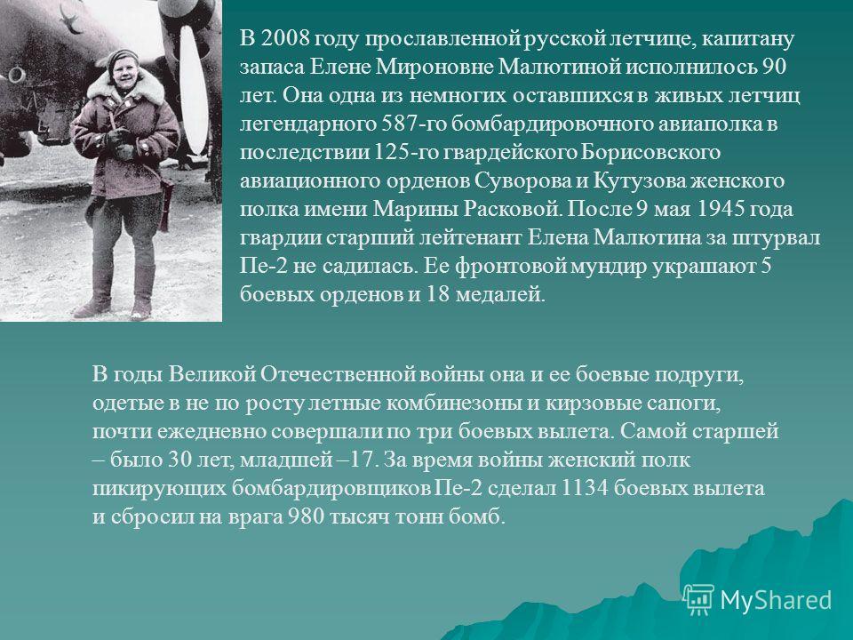 В 2008 году прославленной русской летчице, капитану запаса Елене Мироновне Малютиной исполнилось 90 лет. Она одна из немногих оставшихся в живых летчиц легендарного 587-го бомбардировочного авиаполка в последствии 125-го гвардейского Борисовского ави